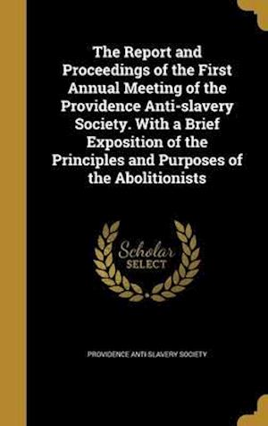 Bog, hardback The Report and Proceedings of the First Annual Meeting of the Providence Anti-Slavery Society. with a Brief Exposition of the Principles and Purposes