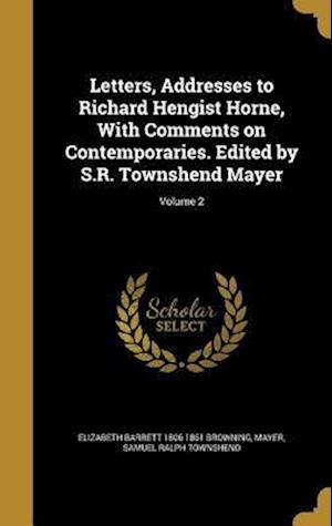 Bog, hardback Letters, Addresses to Richard Hengist Horne, with Comments on Contemporaries. Edited by S.R. Townshend Mayer; Volume 2 af Elizabeth Barrett 1806-1861 Browning