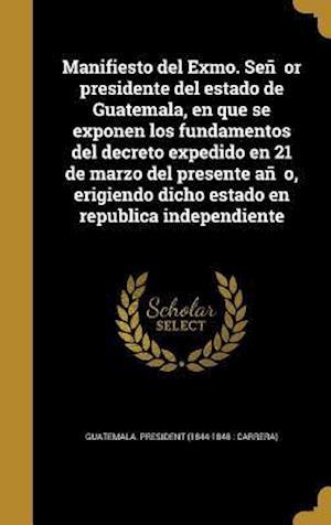 Bog, hardback Manifiesto del Exmo. Sen or Presidente del Estado de Guatemala, En Que Se Exponen Los Fundamentos del Decreto Expedido En 21 de Marzo del Presente an