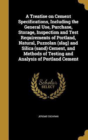 Bog, hardback A Treatise on Cement Specifications, Including the General Use, Purchase, Storage, Inspection and Test Requirements of Portland, Natural, Puzzolan (Sl af Jerome Cochran