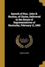 Speech of Hon. John B. Huston, of Clarke, Delivered in the House of Representatives of Kentucky, February 11, 1863 af John B. Huston