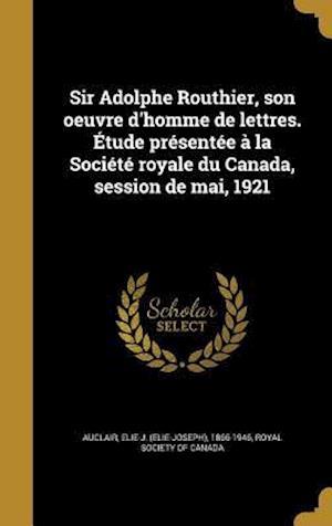 Bog, hardback Sir Adolphe Routhier, Son Oeuvre D'Homme de Lettres. Etude Presentee a la Societe Royale Du Canada, Session de Mai, 1921