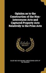 Opinion as to the Construction of the Non-Intercourse Acts and Captured Property Acts Relatively to the Prize Acts af Caleb 1800-1879 Cushing