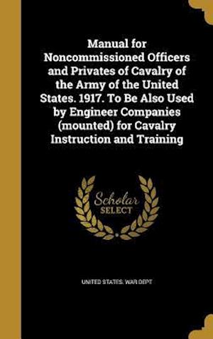 Bog, hardback Manual for Noncommissioned Officers and Privates of Cavalry of the Army of the United States. 1917. to Be Also Used by Engineer Companies (Mounted) fo