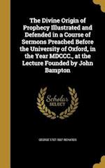 The Divine Origin of Prophecy Illustrated and Defended in a Course of Sermons Preached Before the University of Oxford, in the Year MDCCC., at the Lec af George 1767-1837 Richards