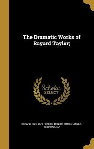 Bog, hardback The Dramatic Works of Bayard Taylor; af Bayard 1825-1878 Taylor