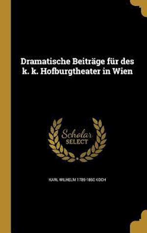 Bog, hardback Dramatische Beitrage Fur Des K. K. Hofburgtheater in Wien af Karl Wilhelm 1785-1860 Koch