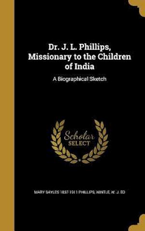 Bog, hardback Dr. J. L. Phillips, Missionary to the Children of India af Mary Sayles 1837-1911 Phillips