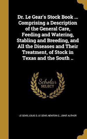 Bog, hardback Dr. Le Gear's Stock Book ... Comprising a Description of the General Care, Feeding and Watering, Stabling and Breeding, and All the Diseases and Their