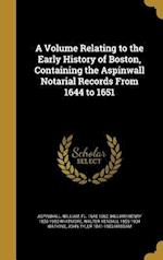 A Volume Relating to the Early History of Boston, Containing the Aspinwall Notarial Records from 1644 to 1651 af William Henry 1836-1900 Whitmore, Walter Kendall 1855-1934 Watkins