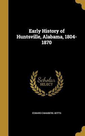 Bog, hardback Early History of Huntsville, Alabama, 1804-1870 af Edward Chambers Betts