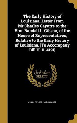 Bog, hardback The Early History of Louisiana. Letter from MR.Charles Gayarre to the Hon. Randall L. Gibson, of the House of Representatives, Relative to the Early H af Charles 1805-1895 Gayarre