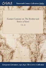 Eustace Conway: or, The Brother and Sister: a Novel; VOL. III