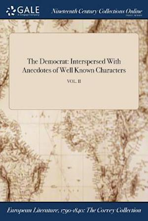 Bog, hæftet The Democrat: Interspersed With Anecdotes of Well Known Characters; VOL. II af Anonymous