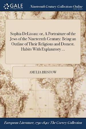 Bog, hæftet Sophia DeLissau: or, A Portraiture of the Jews of the Nineteenth Century: Being an Outline of Their Religious and Domest. Habits With Explanatory ... af Amelia Bristow