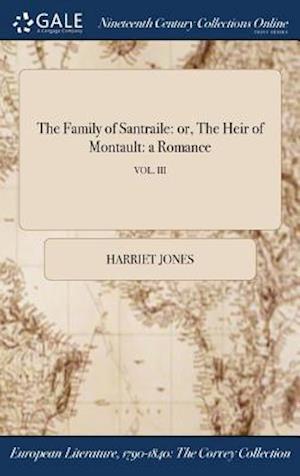 Bog, hardback The Family of Santraile: or, The Heir of Montault: a Romance; VOL. III af Harriet Jones