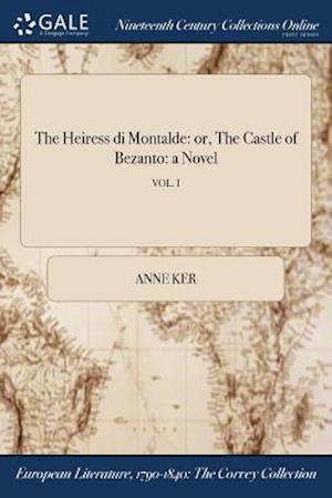 Bog, hæftet The Heiress di Montalde: or, The Castle of Bezanto: a Novel; VOL. I af Anne Ker