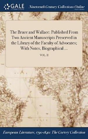 Bog, hardback The Bruce and Wallace: Published From Two Ancient Manuscripts Preserved in the Library of the Faculty of Advocates; With Notes, Biographical ...; VOL. af Anonymous