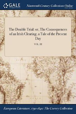 Bog, hæftet The Double Trial: or, The Consequences of an Irish Clearing, a Tale of the Present Day; VOL. III af Anonymous