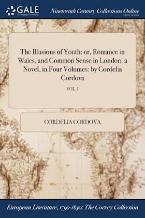 Bog, hæftet The Illusions of Youth: or, Romance in Wales, and Common Sense in London: a Novel, in Four Volumes: by Cordelia Cordova; VOL. I af Cordelia Cordova