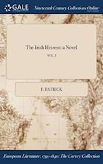 The Irish Heiress: a Novel; VOL. I af F. Patrick