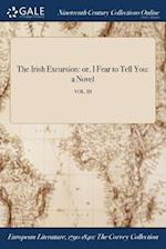 The Irish Excursion: or, I Fear to Tell You: a Novel; VOL. III