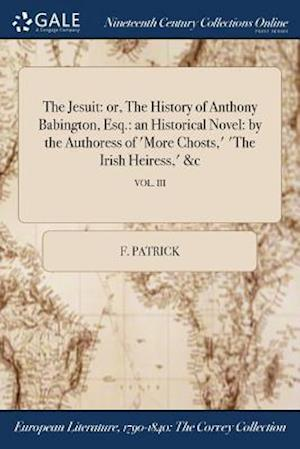 Bog, hæftet The Jesuit: or, The History of Anthony Babington, Esq.: an Historical Novel: by the Authoress of 'More Chosts,' 'The Irish Heiress,' &c; VOL. III af F. Patrick