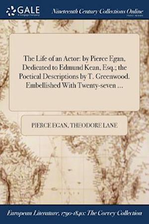 Bog, hæftet The Life of an Actor: by Pierce Egan, Dedicated to Edmund Kean, Esq.; the Poetical Descriptions by T. Greenwood. Embellished With Twenty-seven ... af Pierce Egan, Theodore Lane