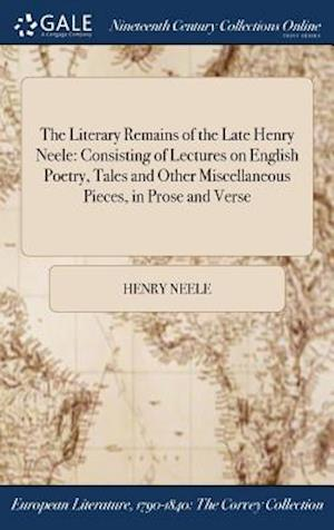 Bog, hardback The Literary Remains of the Late Henry Neele: Consisting of Lectures on English Poetry, Tales and Other Miscellaneous Pieces, in Prose and Verse af Henry Neele