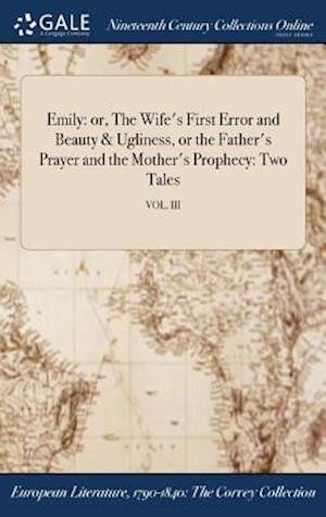 Bog, hardback Emily: or, The Wife's First Error and Beauty & Ugliness, or the Father's Prayer and the Mother's Prophecy: Two Tales; VOL. III af Anonymous