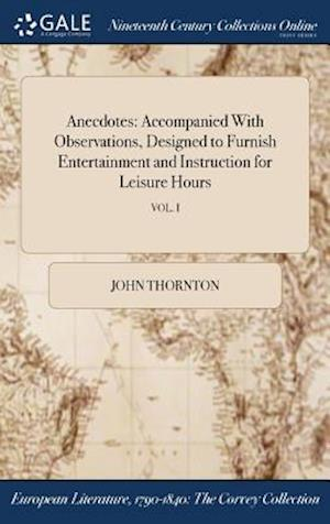 Bog, hardback Anecdotes: Accompanied With Observations, Designed to Furnish Entertainment and Instruction for Leisure Hours; VOL. I af John Thornton