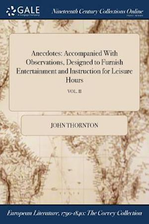 Bog, hæftet Anecdotes: Accompanied With Observations, Designed to Furnish Entertainment and Instruction for Leisure Hours; VOL. II af John Thornton