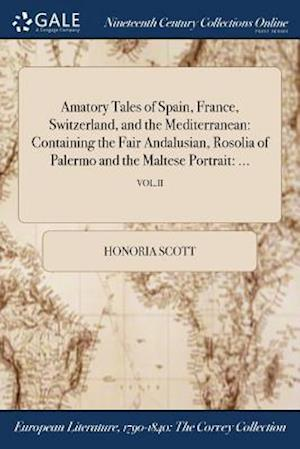 Bog, hæftet Amatory Tales of Spain, France, Switzerland, and the Mediterranean: Containing the Fair Andalusian, Rosolia of Palermo and the Maltese Portrait: ...; af Honoria Scott
