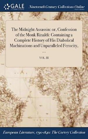 The Midnight Assassin: or, Confession of the Monk Rinaldi: Containing a Complete History of His Diabolical Machinations and Unparalleled Ferocity, ...