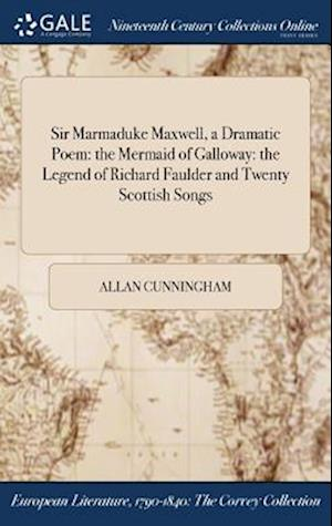 Bog, hardback Sir Marmaduke Maxwell, a Dramatic Poem: the Mermaid of Galloway: the Legend of Richard Faulder and Twenty Scottish Songs af Allan Cunningham