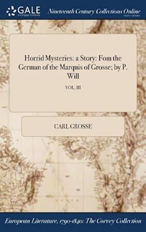 Bog, hardback Horrid Mysteries: a Story: Fom the German of the Marquis of Grosse; by P. Will; VOL. III af Carl Grosse