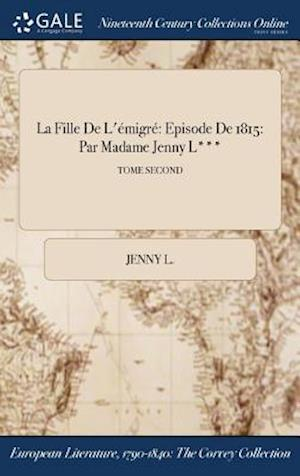 La Fille De L'émigré: Episode De 1815: Par Madame Jenny L***; TOME SECOND