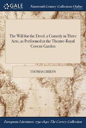 The Will for the Deed: a Comedy in Three Acts, as Performed at the Theatre-Royal Covent-Garden