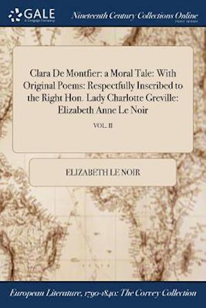 Bog, hæftet Clara De Montfier: a Moral Tale: With Original Poems: Respectfully Inscribed to the Right Hon. Lady Charlotte Greville: Elizabeth Anne Le Noir; VOL. I af Elizabeth Le Noir