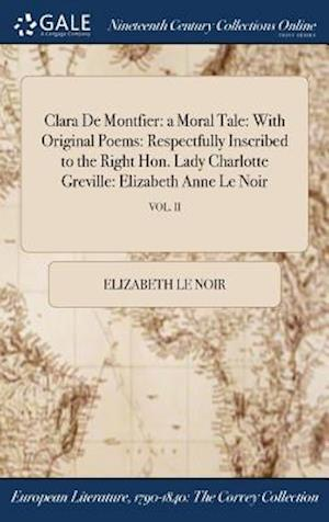 Clara De Montfier: a Moral Tale: With Original Poems: Respectfully Inscribed to the Right Hon. Lady Charlotte Greville: Elizabeth Anne Le Noir; VOL. I