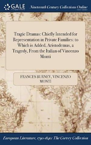 Bog, hardback Tragic Dramas: Chiefly Intended for Representation in Private Families: to Which is Added, Aristodemus, a Tragedy, From the Italian of Vincenzo Monti af Vincenzo Monti, Frances Burney