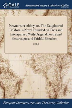 Newminster Abbey: or, The Daughter of O'More: a Novel Founded on Facts and Interspersed With Original Poetry and Picturesque and Faithful Sketches ...