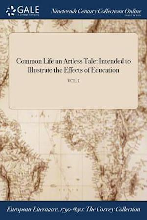 Bog, hæftet Common Life an Artless Tale: Intended to Illustrate the Effects of Education; VOL. I af Anonymous