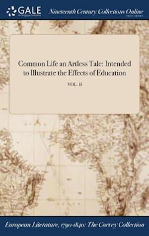 Bog, hardback Common Life an Artless Tale: Intended to Illustrate the Effects of Education; VOL. II af Anonymous