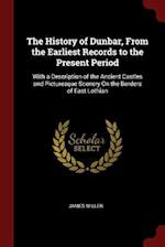 The History of Dunbar, from the Earliest Records to the Present Period