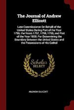 The Journal of Andrew Ellicott: Late Commissioner On Behalf of the United States During Part of the Year 1796, the Years 1797, 1798, 1799, and Part of