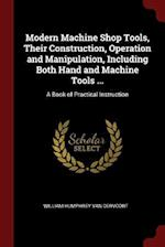 Modern Machine Shop Tools, Their Construction, Operation and Manipulation, Including Both Hand and Machine Tools ...: A Book of Practical Instruction