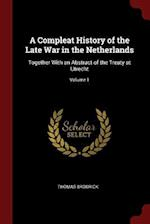 A Compleat History of the Late War in the Netherlands: Together With an Abstract of the Treaty at Utrecht; Volume 1