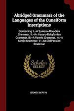 Abridged Grammars of the Languages of the Cuneiform Inscriptions: Containing: I.--A Sumero-Akkadian Grammar. Ii.--An Assyro-Babylonian Grammar. Iii.--