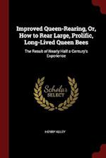 Improved Queen-Rearing, Or, How to Rear Large, Prolific, Long-Lived Queen Bees